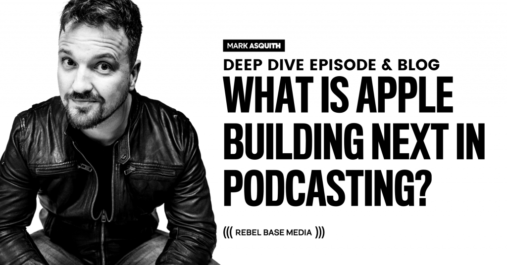 What is Apple Building Next in Podcasting? Mark Asquith, Rebel Base Media